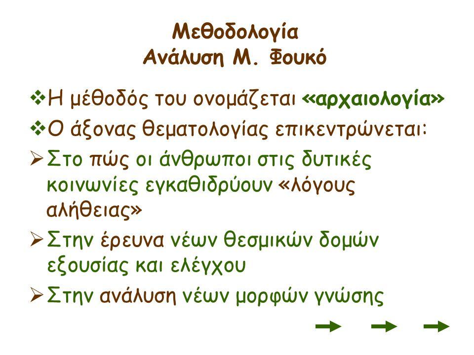 Μεθοδολογία Ανάλυση Μ. Φουκό  Η μέθοδός του ονομάζεται «αρχαιολογία»  Ο άξονας θεματολογίας επικεντρώνεται:  Στο πώς οι άνθρωποι στις δυτικές κοινω