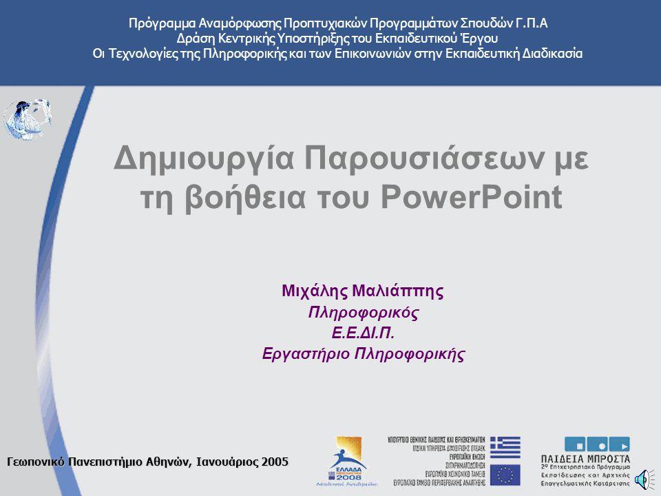 Πρόγραμμα Αναμόρφωσης Προπτυχιακών Προγραμμάτων Σπουδών Γ.Π.Α Δράση Κεντρικής Υποστήριξης του Εκπαιδευτικού Έργου Οι Τεχνολογίες της Πληροφορικής και των Επικοινωνιών στην Εκπαιδευτική Διαδικασία Γεωπονικό Πανεπιστήμιο Αθηνών, Ιανουάριος 2005 Δημιουργία Παρουσιάσεων με τη βοήθεια του PowerPoint Μιχάλης Μαλιάππης Πληροφορικός Ε.Ε.ΔΙ.Π.