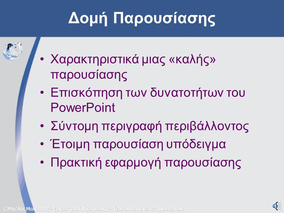 Δομή Παρουσίασης •Χαρακτηριστικά μιας «καλής» παρουσίασης •Επισκόπηση των δυνατοτήτων του PowerPoint •Σύντομη περιγραφή περιβάλλοντος •Έτοιμη παρουσίαση υπόδειγμα •Πρακτική εφαρμογή παρουσίασης