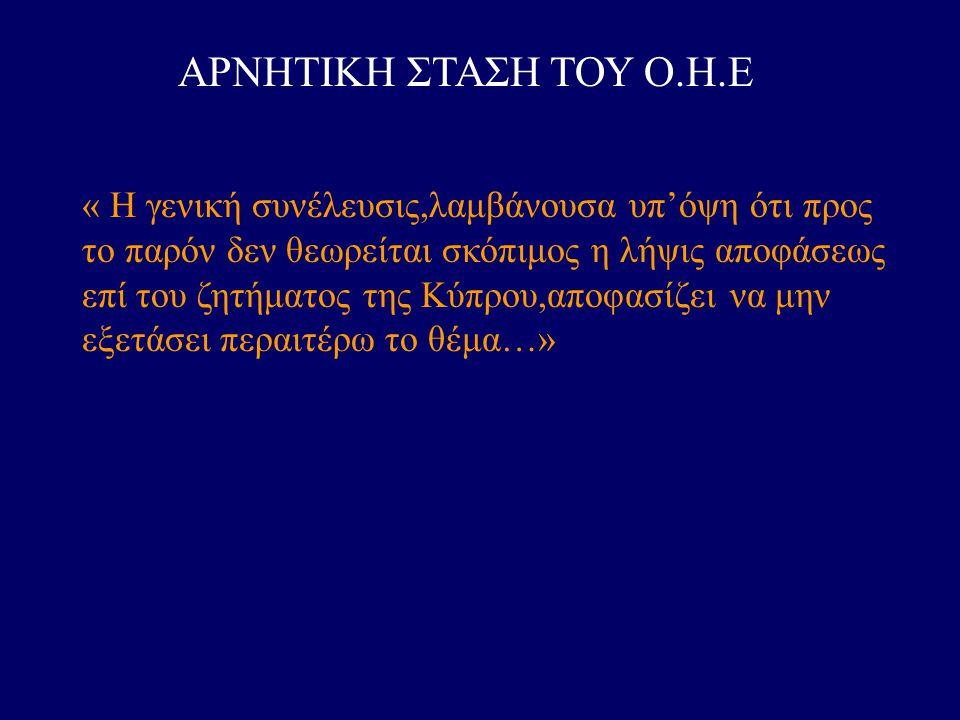 ΑΡΝΗΤΙΚΗ ΣΤΑΣΗ ΤΟΥ Ο.Η.Ε « Η γενική συνέλευσις,λαμβάνουσα υπ'όψη ότι προς το παρόν δεν θεωρείται σκόπιμος η λήψις αποφάσεως επί του ζητήματος της Κύπρ
