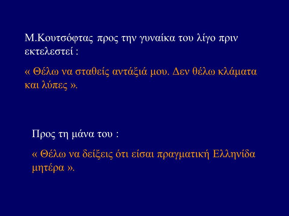 Μ.Κουτσόφτας προς την γυναίκα του λίγο πριν εκτελεστεί : « Θέλω να σταθείς αντάξιά μου. Δεν θέλω κλάματα και λύπες ». Προς τη μάνα του : « Θέλω να δεί