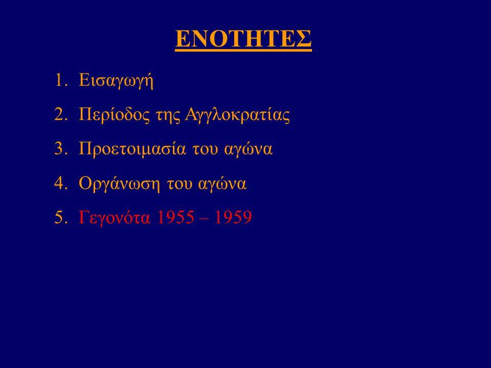 ΕΝΟΤΗΤΕΣ 1.Εισαγωγή 2.Περίοδος της Αγγλοκρατίας 3.Προετοιμασία του αγώνα 4.Οργάνωση του αγώνα 5.Γεγονότα 1955 – 1959