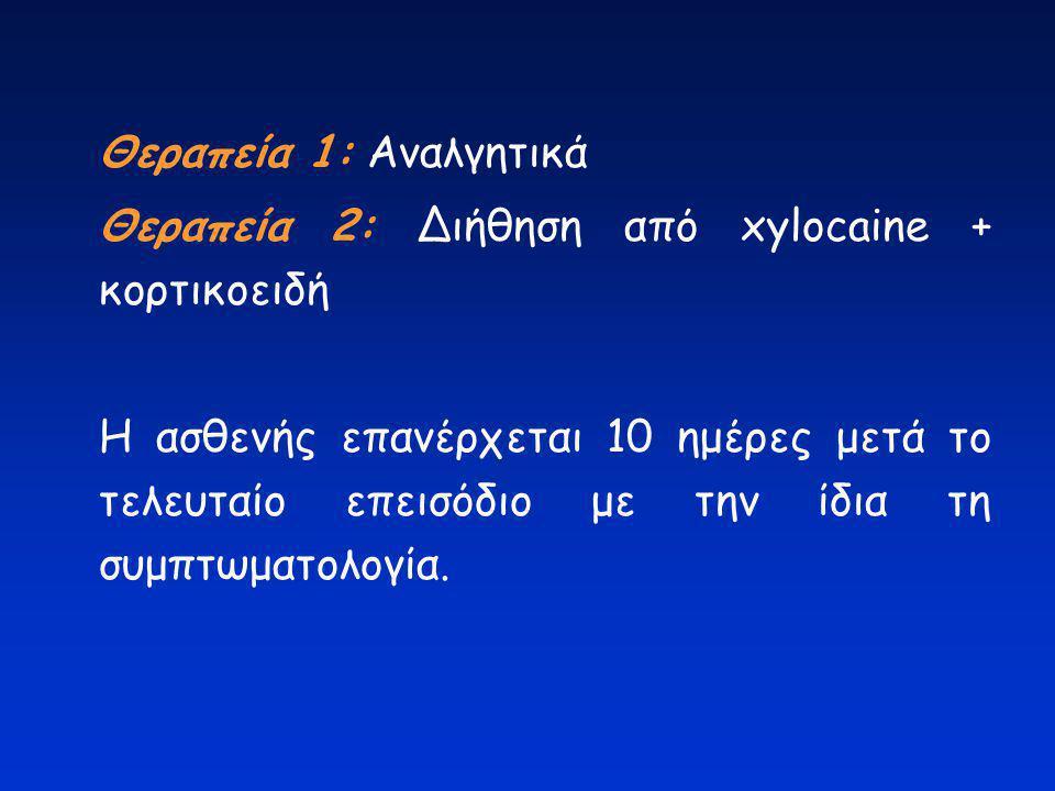 Θεραπεία 1: Αναλγητικά Θεραπεία 2: Διήθηση από xylocaine + κορτικοειδή Η ασθενής επανέρχεται 10 ημέρες μετά το τελευταίο επεισόδιο με την ίδια τη συμπ