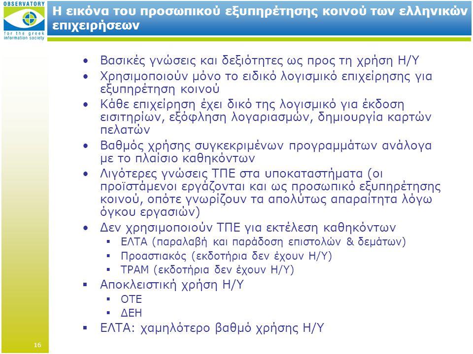 Η εικόνα του προσωπικού εξυπηρέτησης κοινού των ελληνικών επιχειρήσεων •Βασικές γνώσεις και δεξιότητες ως προς τη χρήση Η/Υ •Χρησιμοποιούν μόνο το ειδικό λογισμικό επιχείρησης για εξυπηρέτηση κοινού •Κάθε επιχείρηση έχει δικό της λογισμικό για έκδοση εισιτηρίων, εξόφληση λογαριασμών, δημιουργία καρτών πελατών •Βαθμός χρήσης συγκεκριμένων προγραμμάτων ανάλογα με το πλαίσιο καθηκόντων •Λιγότερες γνώσεις ΤΠΕ στα υποκαταστήματα (οι προϊστάμενοι εργάζονται και ως προσωπικό εξυπηρέτησης κοινού, οπότε γνωρίζουν τα απολύτως απαραίτητα λόγω όγκου εργασιών) •Δεν χρησιμοποιούν ΤΠΕ για εκτέλεση καθηκόντων  ΕΛΤΑ (παραλαβή και παράδοση επιστολών & δεμάτων)  Προαστιακός (εκδοτήρια δεν έχουν Η/Υ)  ΤΡΑΜ (εκδοτήρια δεν έχουν Η/Υ)  Αποκλειστική χρήση Η/Υ  ΟΤΕ  ΔΕΗ  ΕΛΤΑ: χαμηλότερο βαθμό χρήσης Η/Υ 16
