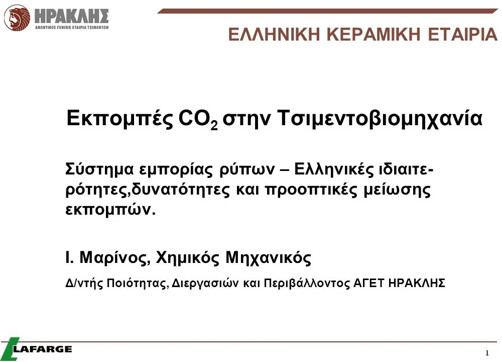 1 ΕΛΛΗΝΙΚΗ ΚΕΡΑΜΙΚΗ ΕΤΑΙΡΙΑ Εκπομπές CO 2 στην Τσιμεντοβιομηχανία Σύστημα εμπορίας ρύπων – Ελληνικές ιδιαιτε- ρότητες,δυνατότητες και προοπτικές μείωσης εκπομπών.