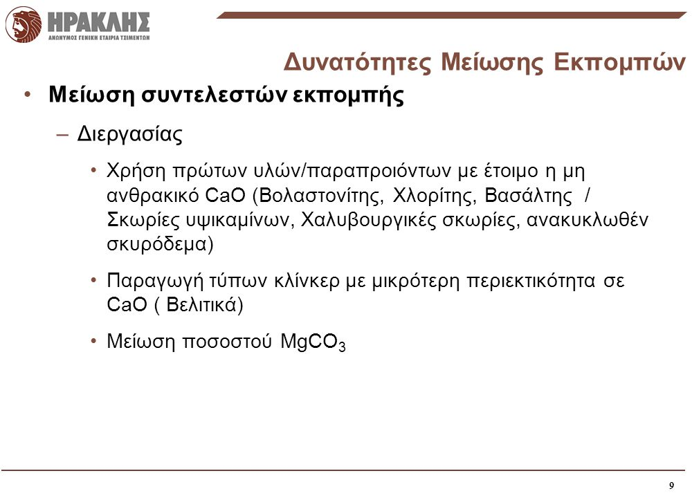 9 Δυνατότητες Μείωσης Εκπομπών •Μείωση συντελεστών εκπομπής –Διεργασίας •Χρήση πρώτων υλών/παραπροιόντων με έτοιμο η μη ανθρακικό CaO (Βολαστονίτης, Χλορίτης, Βασάλτης / Σκωρίες υψικαμίνων, Χαλυβουργικές σκωρίες, ανακυκλωθέν σκυρόδεμα) •Παραγωγή τύπων κλίνκερ με μικρότερη περιεκτικότητα σε CaO ( Βελιτικά) •Μείωση ποσοστού MgCO 3