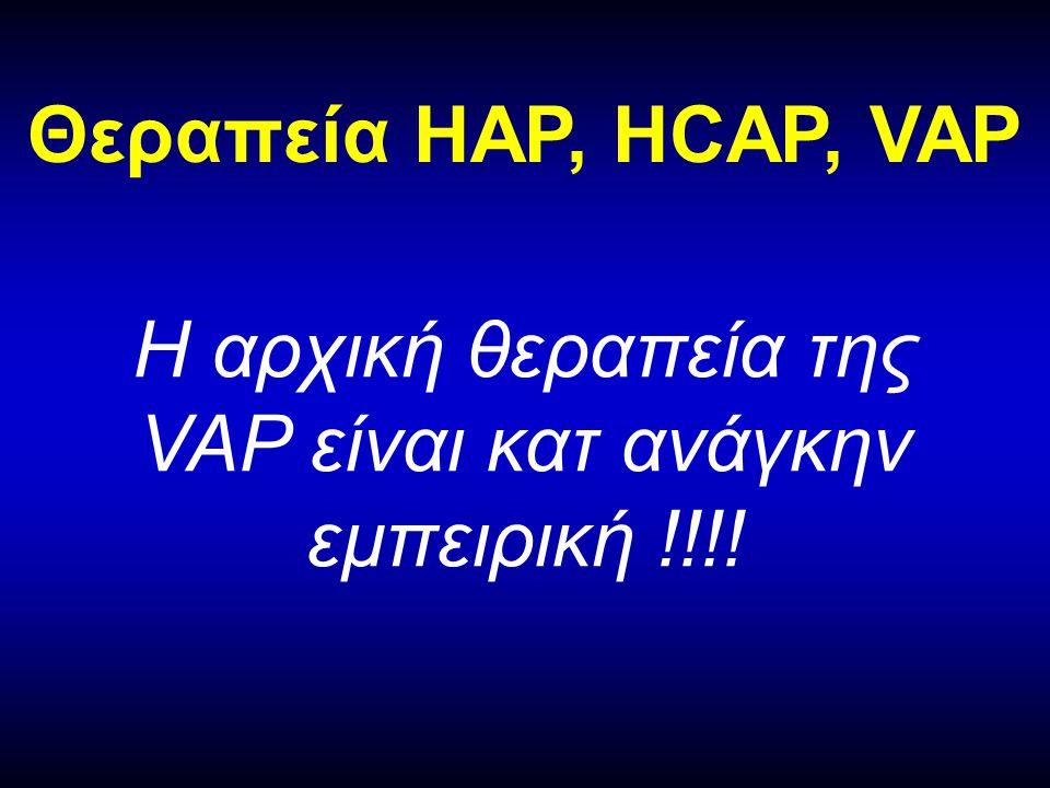 Θεραπεία HAP, HCAP, VAP Η αρχική θεραπεία της VAP είναι κατ ανάγκην εμπειρική !!!!
