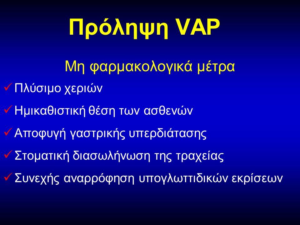 Πρόληψη VAP Μη φαρμακολογικά μέτρα  Πλύσιμο χεριών  Ημικαθιστική θέση των ασθενών  Αποφυγή γαστρικής υπερδιάτασης  Στοματική διασωλήνωση της τραχείας  Συνεχής αναρρόφηση υπογλωττιδικών εκρίσεων