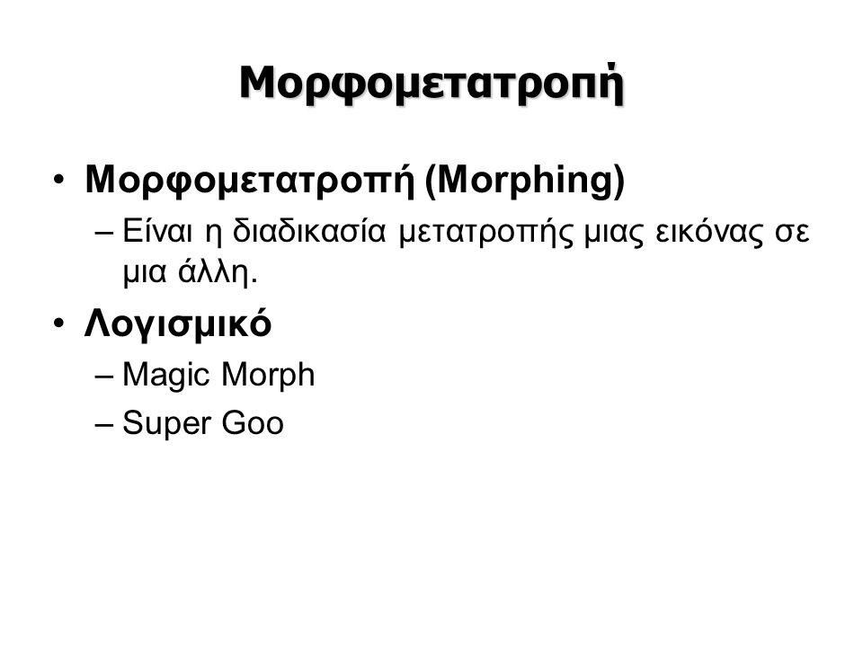 Μορφομετατροπή •Μορφομετατροπή (Morphing) –Είναι η διαδικασία μετατροπής μιας εικόνας σε μια άλλη. •Λογισμικό –Magic Morph –Super Goo
