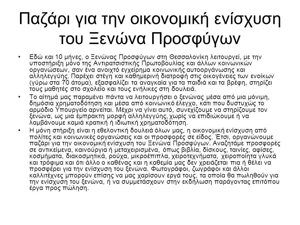 Παζάρι για την οικονομική ενίσχυση του Ξενώνα Προσφύγων •Εδώ και 10 μήνες, ο Ξενώνας Προσφύγων στη Θεσσαλονίκη λειτουργεί, με την υποστήριξη μόνο της Αντιρατσιστικής Πρωτοβουλίας και άλλων κοινωνικών οργανώσεων, σαν ένα ανοιχτό εγχείρημα κοινωνικής αυτοοργάνωσης και αλληλεγγύης.
