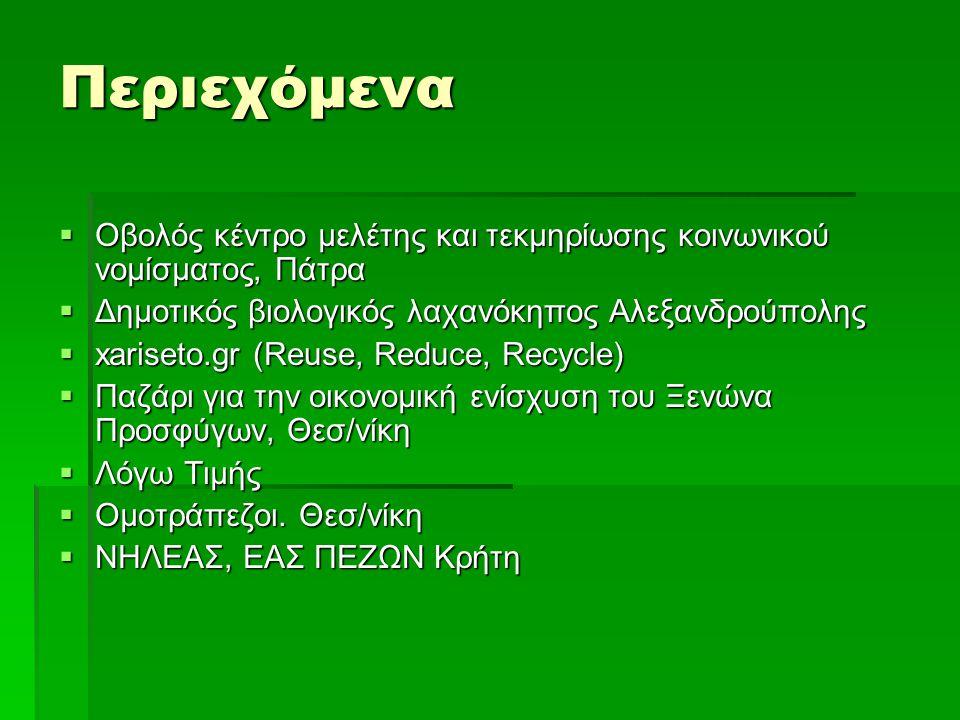 Περιεχόμενα  Οβολός κέντρο μελέτης και τεκμηρίωσης κοινωνικού νομίσματος, Πάτρα  Δημοτικός βιολογικός λαχανόκηπος Αλεξανδρούπολης  xariseto.gr (Reuse, Reduce, Recycle)  Παζάρι για την οικονομική ενίσχυση του Ξενώνα Προσφύγων, Θεσ/νίκη  Λόγω Τιμής  Ομοτράπεζοι.