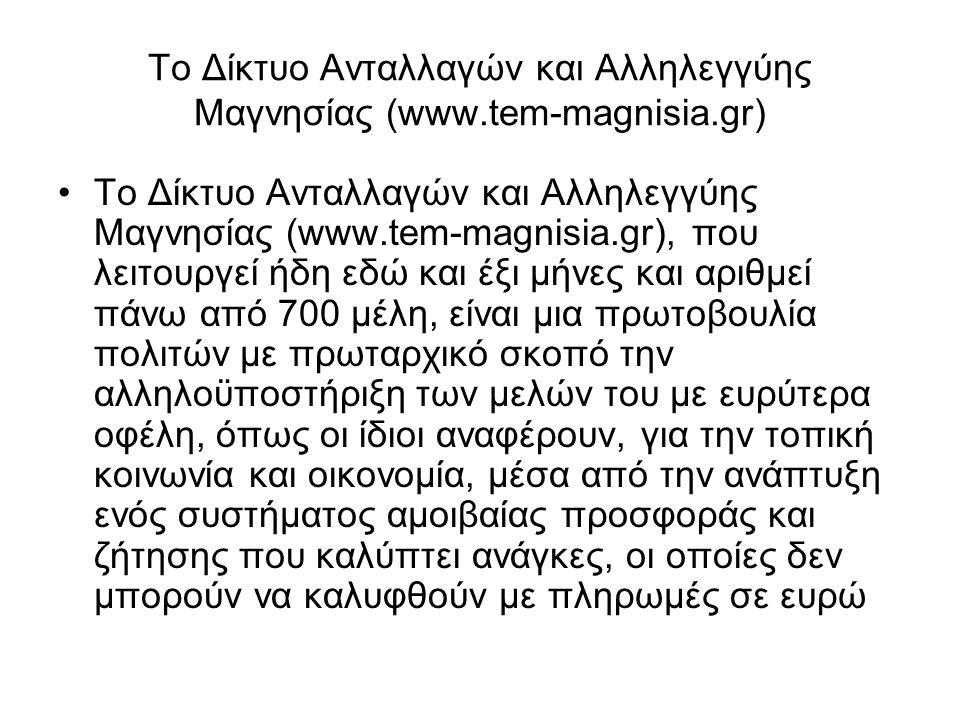Το Δίκτυο Ανταλλαγών και Αλληλεγγύης Μαγνησίας (www.tem-magnisia.gr) •Το Δίκτυο Ανταλλαγών και Αλληλεγγύης Μαγνησίας (www.tem-magnisia.gr), που λειτουργεί ήδη εδώ και έξι μήνες και αριθμεί πάνω από 700 μέλη, είναι μια πρωτοβουλία πολιτών με πρωταρχικό σκοπό την αλληλοϋποστήριξη των μελών του με ευρύτερα οφέλη, όπως οι ίδιοι αναφέρουν, για την τοπική κοινωνία και οικονομία, μέσα από την ανάπτυξη ενός συστήματος αμοιβαίας προσφοράς και ζήτησης που καλύπτει ανάγκες, οι οποίες δεν μπορούν να καλυφθούν με πληρωμές σε ευρώ