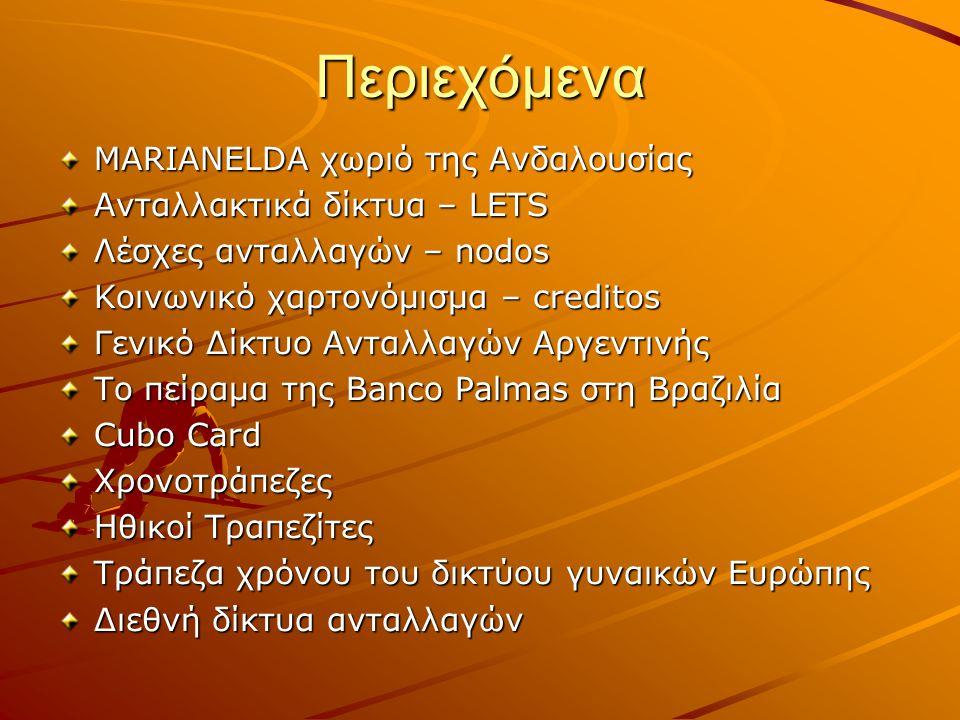 Περιεχόμενα MARIANELDA χωριό της Ανδαλουσίας Ανταλλακτικά δίκτυα – LETS Λέσχες ανταλλαγών – nodos Κοινωνικό χαρτονόμισμα – creditos Γενικό Δίκτυο Ανταλλαγών Αργεντινής Το πείραμα της Banco Palmas στη Βραζιλία Cubo Card Χρονοτράπεζες Ηθικοί Τραπεζίτες Τράπεζα χρόνου του δικτύου γυναικών Ευρώπης Διεθνή δίκτυα ανταλλαγών