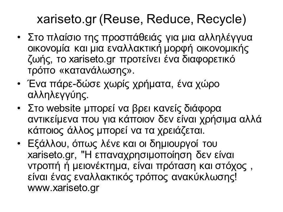 xariseto.gr (Reuse, Reduce, Recycle) •Στο πλαίσιο της προσπάθειάς για μια αλληλέγγυα οικονομία και μια εναλλακτική μορφή οικονομικής ζωής, το xariseto.gr προτείνει ένα διαφορετικό τρόπο «κατανάλωσης».