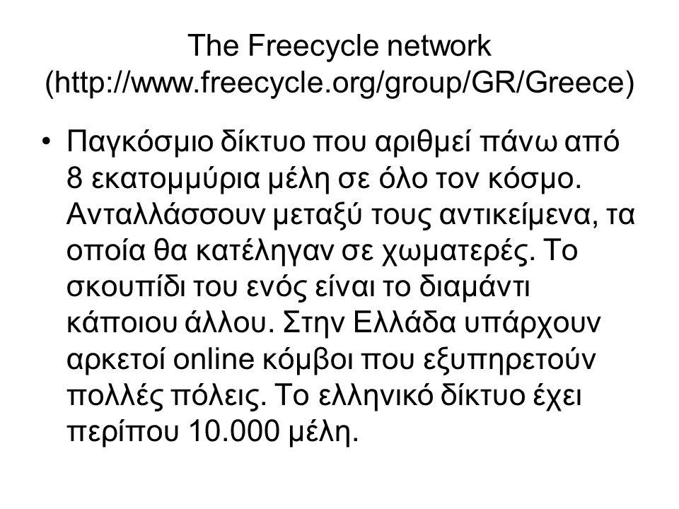 The Freecycle network (http://www.freecycle.org/group/GR/Greece) •Παγκόσμιο δίκτυο που αριθμεί πάνω από 8 εκατομμύρια μέλη σε όλο τον κόσμο.