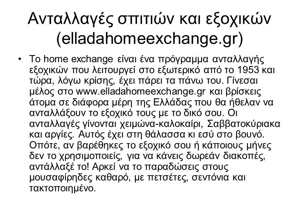 Ανταλλαγές σπιτιών και εξοχικών (elladahomeexchange.gr) •Το home exchange είναι ένα πρόγραμμα ανταλλαγής εξοχικών που λειτουργεί στο εξωτερικό από το 1953 και τώρα, λόγω κρίσης, έχει πάρει τα πάνω του.