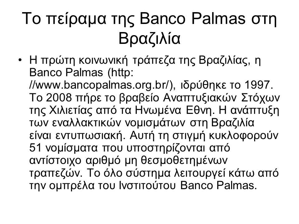 Το πείραμα της Banco Palmas στη Βραζιλία •Η πρώτη κοινωνική τράπεζα της Βραζιλίας, η Banco Palmas (http: //www.bancopalmas.org.br/), ιδρύθηκε το 1997.