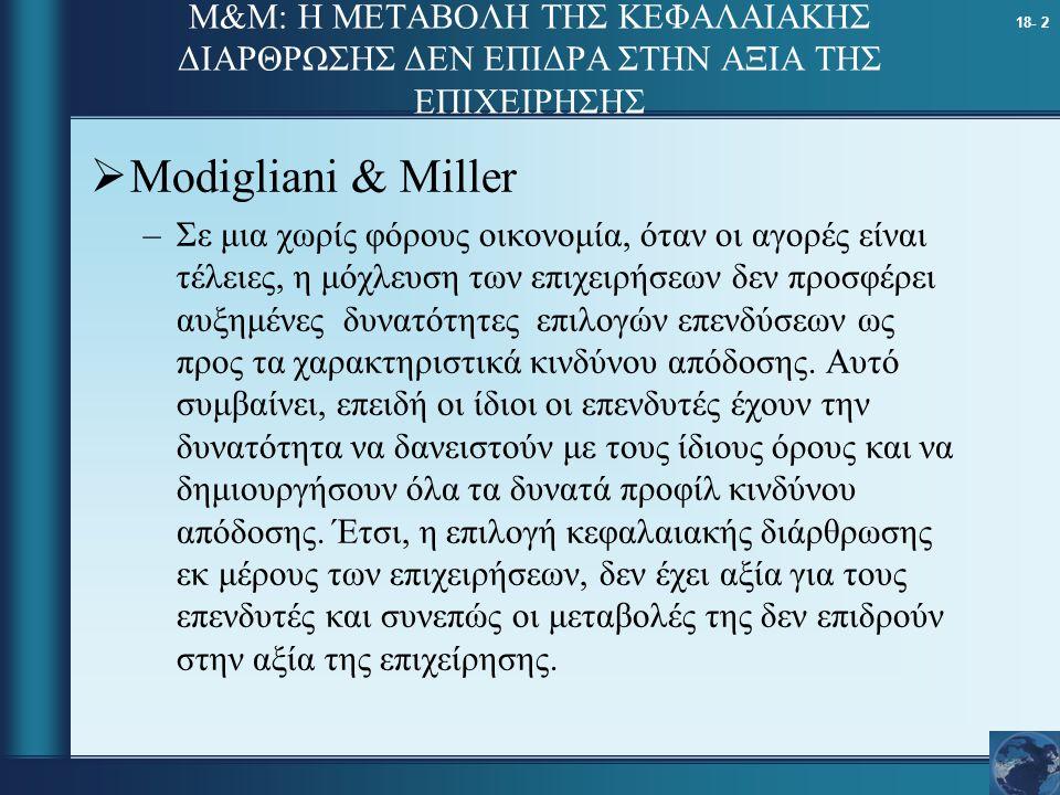 18- 2 M&M: Η ΜΕΤΑΒΟΛΗ ΤΗΣ ΚΕΦΑΛΑΙΑΚΗΣ ΔΙΑΡΘΡΩΣΗΣ ΔΕΝ ΕΠΙΔΡΑ ΣΤΗΝ ΑΞΙΑ ΤΗΣ ΕΠΙΧΕΙΡΗΣΗΣ  Modigliani & Miller –Σε μια χωρίς φόρους οικονομία, όταν οι αγ