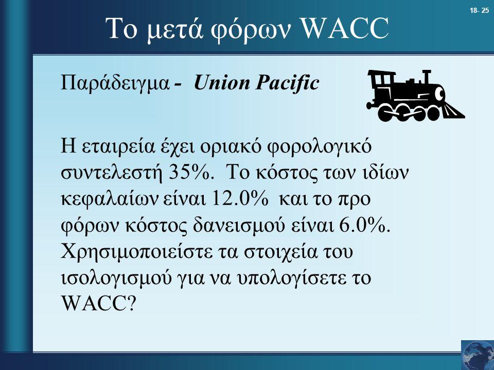 18- 25 Το μετά φόρων WACC Παράδειγμα - Union Pacific Η εταιρεία έχει οριακό φορολογικό συντελεστή 35%. Το κόστος των ιδίων κεφαλαίων είναι 12.0% και τ