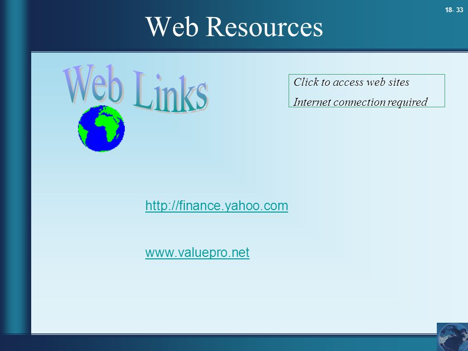 18- 33 Web Resources http://finance.yahoo.com www.valuepro.net Click to access web sites Internet connection required
