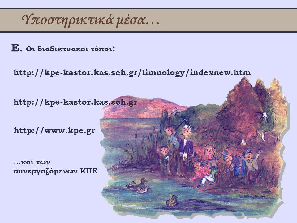 Υποστηρικτικά μέσα… Ε. Οι διαδικτυακοί τόποι : http://kpe-kastor.kas.sch.gr/limnology/indexnew.htm http://www.kpe.gr http://kpe-kastor.kas.sch.gr …και