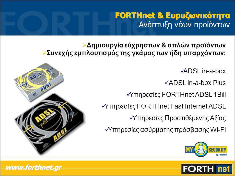  Δημιουργία εύχρηστων & απλών προϊόντων  Συνεχής εμπλουτισμός της γκάμας των ήδη υπαρχόντων:  ADSL in-a-box  ADSL in-a-box Plus  Υπηρεσίες FORTHnet ADSL 1Bill  Υπηρεσίες FORTHnet Fast Internet ADSL  Υπηρεσίες Προστιθέμενης Αξίας  Υπηρεσίες ασύρματης πρόσβασης Wi-Fi www.forthnet.gr FORTHnet & Ευρυζωνικότητα FORTHnet & Ευρυζωνικότητα Ανάπτυξη νέων προϊόντων