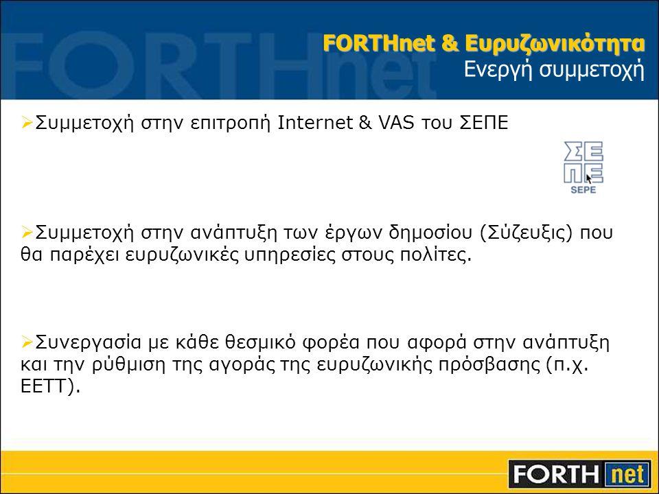 FORTHnet & Ευρυζωνικότητα FORTHnet & Ευρυζωνικότητα Ενεργή συμμετοχή  Συμμετοχή στην επιτροπή Internet & VAS του ΣΕΠΕ  Συμμετοχή στην ανάπτυξη των έργων δημοσίου (Σύζευξις) που θα παρέχει ευρυζωνικές υπηρεσίες στους πολίτες.