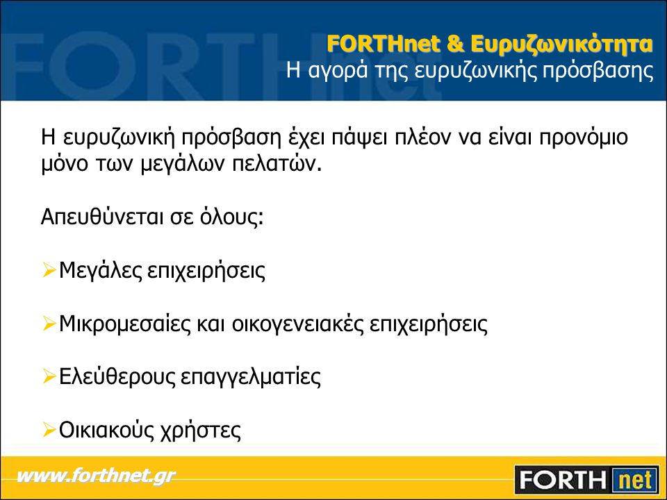 FORTHnet & Ευρυζωνικότητα FORTHnet & Ευρυζωνικότητα Η αγορά της ευρυζωνικής πρόσβασης Η ευρυζωνική πρόσβαση έχει πάψει πλέον να είναι προνόμιο μόνο των μεγάλων πελατών.