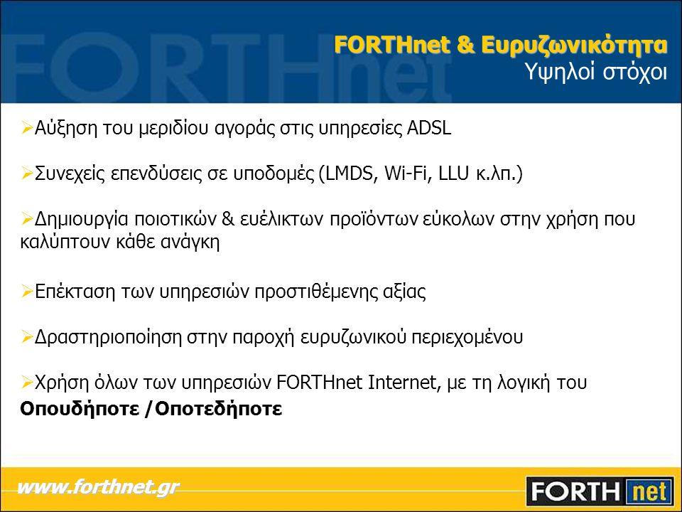  Αύξηση του μεριδίου αγοράς στις υπηρεσίες ADSL  Συνεχείς επενδύσεις σε υποδομές (LMDS, Wi-Fi, LLU κ.λπ.)  Δημιουργία ποιοτικών & ευέλικτων προϊόντων εύκολων στην χρήση που καλύπτουν κάθε ανάγκη  Επέκταση των υπηρεσιών προστιθέμενης αξίας  Δραστηριοποίηση στην παροχή ευρυζωνικού περιεχομένου  Χρήση όλων των υπηρεσιών FORTHnet Internet, με τη λογική του Οπουδήποτε /Οποτεδήποτε www.forthnet.gr FORTHnet & Ευρυζωνικότητα FORTHnet & Ευρυζωνικότητα Υψηλοί στόχοι