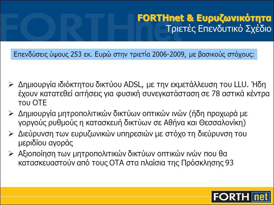 FORTHnet & Ευρυζωνικότητα FORTHnet & Ευρυζωνικότητα Τριετές Επενδυτικό Σχέδιο  Δημιουργία ιδιόκτητου δικτύου ADSL, με την εκμετάλλευση του LLU. Ήδη έ