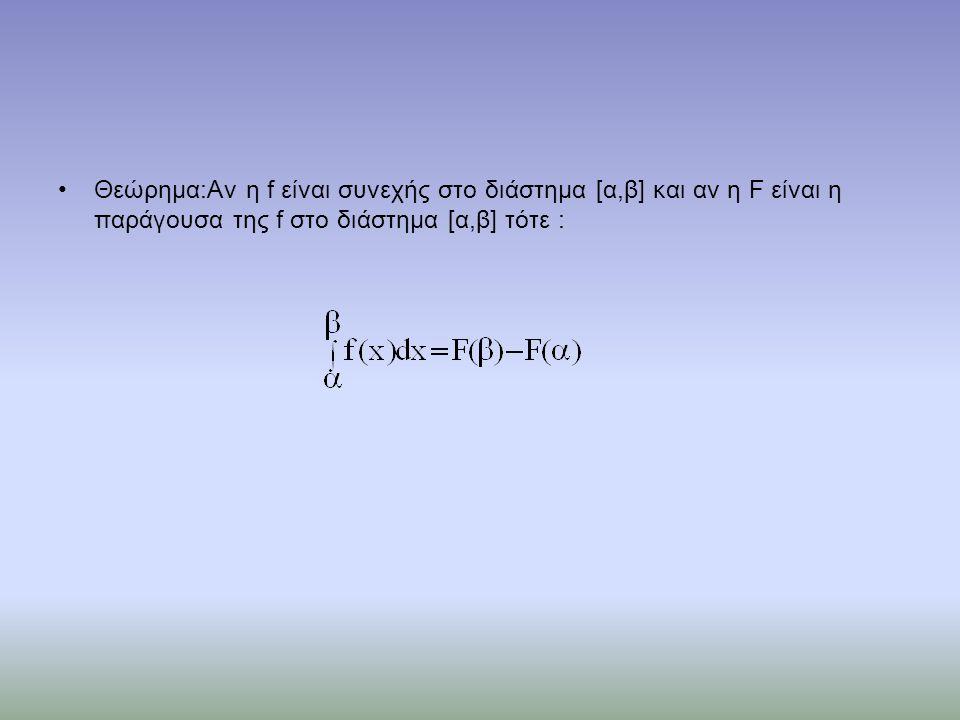 •Θεώρημα:Αν η f είναι συνεχής στο διάστημα [α,β] και αν η F είναι η παράγουσα της f στο διάστημα [α,β] τότε :