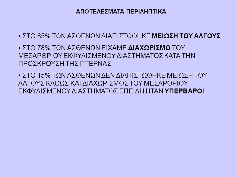 ΑΠΟΤΕΛΕΣΜΑΤΑ ΠΕΡΙΛΗΠΤΙΚΑ • ΣΤΟ 85% ΤΩΝ ΑΣΘΕΝΩΝ ΔΙΑΠΙΣΤΩΘΗΚΕ ΜΕΙΩΣΗ ΤΟΥ ΑΛΓΟΥΣ • ΣΤΟ 78% ΤΩΝ ΑΣΘΕΝΩΝ ΕΙΧΑΜΕ ΔΙΑΧΩΡΙΣΜΟ ΤΟΥ ΜΕΣΑΡΘΡΙΟΥ ΕΚΦΥΛΙΣΜΕΝΟΥ ΔΙΑΣ