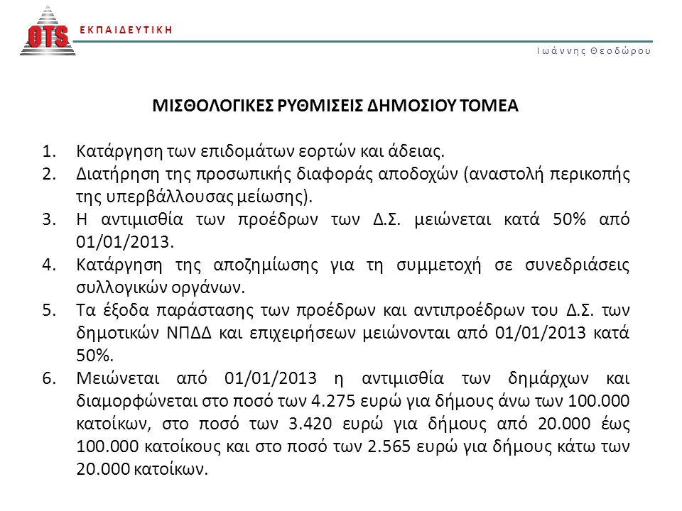 ΕΚΠΑΙΔΕΥΤΙΚΗ Ιωάννης Θεοδώρου ΕΚΠΑΙΔΕΥΤΙΚΗ Ιωάννης Θεοδώρου ΜΙΣΘΟΛΟΓΙΚΕΣ ΡΥΘΜΙΣΕΙΣ ΔΗΜΟΣΙΟΥ ΤΟΜΕΑ 7.Από 1/1/2013, οι μηνιαίες αποδοχές των γενικών γραμματέων των δήμων ανέρχονται σε ποσοστό 65% της αντιμισθίας του οικείου δημάρχου, χωρίς να μπορεί να είναι κατώτερες του ποσού των 2.100 ευρώ.