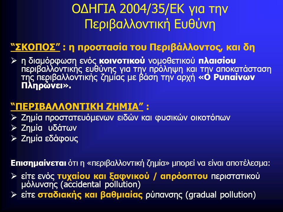 ΟΔΗΓΙΑ 2004/35/ΕΚ για την Περιβαλλοντική Ευθύνη ΣΚΟΠΟΣ : η προστασία του Περιβάλλοντος, και δη  η διαμόρφωση ενός κοινοτικού νομοθετικού πλαισίου περιβαλλοντικής ευθύνης για την πρόληψη και την αποκατάσταση της περιβαλλοντικής ζημίας με βάση την αρχή «Ο Ρυπαίνων Πληρώνει».
