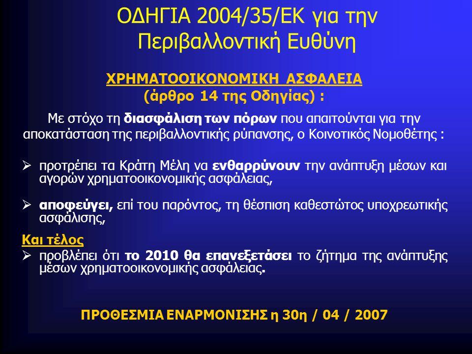 ΟΔΗΓΙΑ 2004/35/ΕΚ για την Περιβαλλοντική Ευθύνη ΧΡΗΜΑΤΟΟΙΚΟΝΟΜΙΚΗ ΑΣΦΑΛΕΙΑ (άρθρο 14 της Οδηγίας) : Με στόχο τη διασφάλιση των πόρων που απαιτούνται για την αποκατάσταση της περιβαλλοντικής ρύπανσης, ο Κοινοτικός Νομοθέτης :  προτρέπει τα Κράτη Μέλη να ενθαρρύνουν την ανάπτυξη μέσων και αγορών χρηματοοικονομικής ασφάλειας,  αποφεύγει, επί του παρόντος, τη θέσπιση καθεστώτος υποχρεωτικής ασφάλισης, Και τέλος  προβλέπει ότι το 2010 θα επανεξετάσει το ζήτημα της ανάπτυξης μέσων χρηματοοικονομικής ασφάλειας.