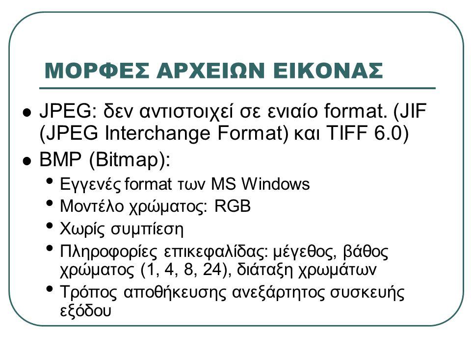 ΜΟΡΦΕΣ ΑΡΧΕΙΩΝ ΕΙΚΟΝΑΣ  JPEG: δεν αντιστοιχεί σε ενιαίο format. (JIF (JPEG Interchange Format) και TIFF 6.0)  BMP (Bitmap): • Εγγενές format των MS