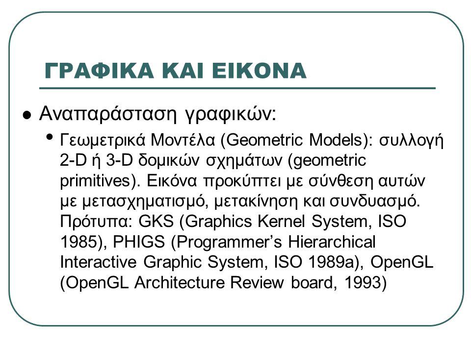 ΓΡΑΦΙΚΑ ΚΑΙ ΕΙΚΟΝΑ  Αναπαράσταση γραφικών: • Γεωμετρικά Μοντέλα (Geometric Models): συλλογή 2-D ή 3-D δομικών σχημάτων (geometric primitives). Εικόνα