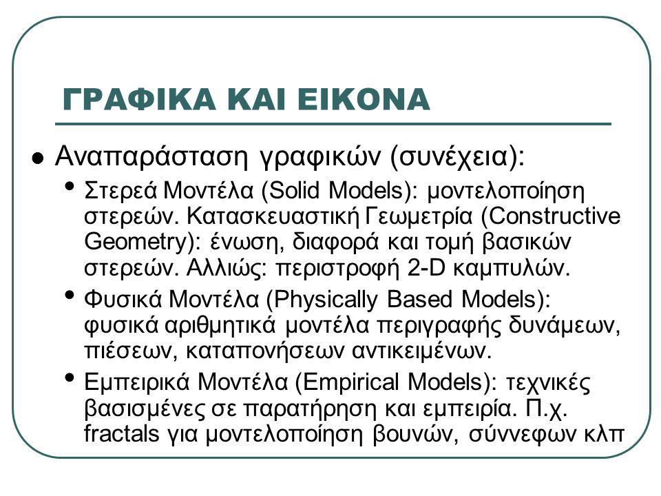 ΓΡΑΦΙΚΑ ΚΑΙ ΕΙΚΟΝΑ  Αναπαράσταση γραφικών (συνέχεια): • Στερεά Μοντέλα (Solid Models): μοντελοποίηση στερεών. Κατασκευαστική Γεωμετρία (Constructive