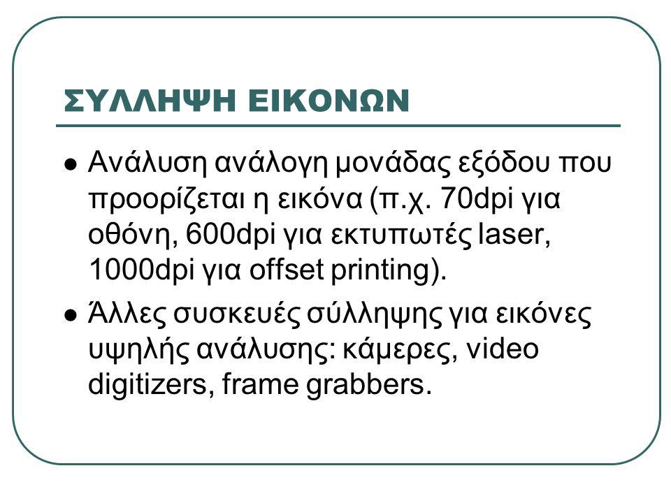 ΣΥΜΠΙΕΣΗ ΕΙΚΟΝΩΝ  Παράδειγμα: σύλληψη σελίδας Α4 για διάφορες αναλύσεις και βάθη εικόνας (χωρίς συμπίεση) Ανάλυση (dpi) Διτονική (MB) Κλίμακας του γκρίζου με 4- 6 bits/pixel (MB) Έγχρωμη με 32-128 bits/pixel (MB) 2000.481.9-7.715-61 3001.094.4-17.435-140 4001.937.7-30.962-247