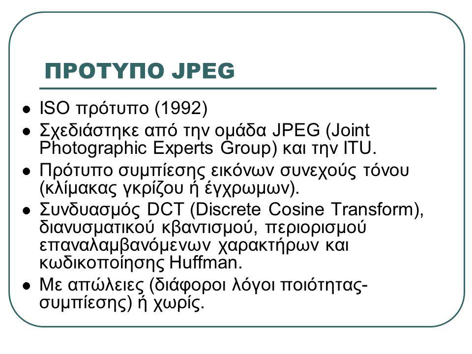 ΠΡΟΤΥΠΟ JPEG  Τέσσερις τρόποι λειτουργίας: • Διαδοχική κωδικοποίηση (sequential encoding): με απώλειες, μία μόνο σάρωση (συνηθέστερος) • Προοδευτική κωδικοποίηση (progressive encoding): με απώλειες, διαδοχικά περάσματα • Κωδικοποίηση χωρίς απώλειες (lossless encoding): πλήρως αντιστρέψιμο αποτέλεσμα • Ιεραρχική κωδικοποίηση (hierarchical encoding): διάφορα επίπεδα ευκρίνειας.