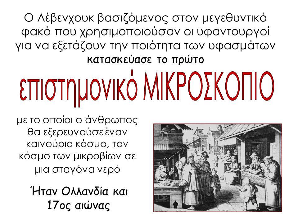 Ο Λέβενχουκ βασιζόμενος στον μεγεθυντικό φακό που χρησιμοποιούσαν οι υφαντουργοί για να εξετάζουν την ποιότητα των υφασμάτων κατασκεύασε το πρώτο Ήταν
