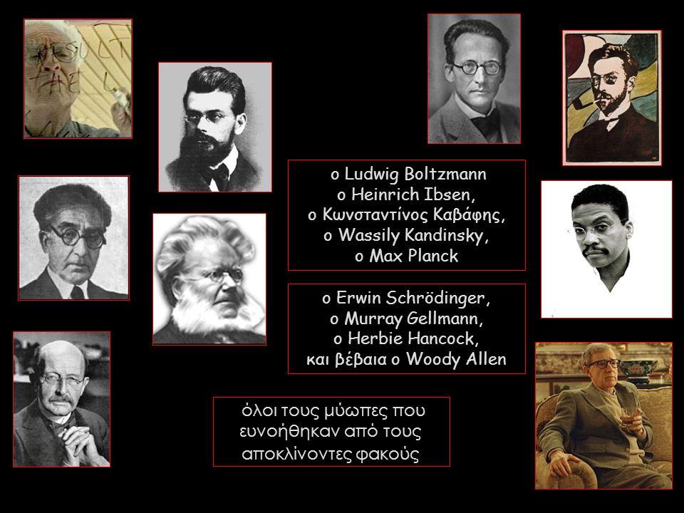 ο Ludwig Boltzmann o Heinrich Ibsen, o Κωνσταντίνος Καβάφης, ο Wassily Kandinsky, o Max Planck όλοι τους μύωπες που ευνοήθηκαν από τους αποκλίνοντες φ
