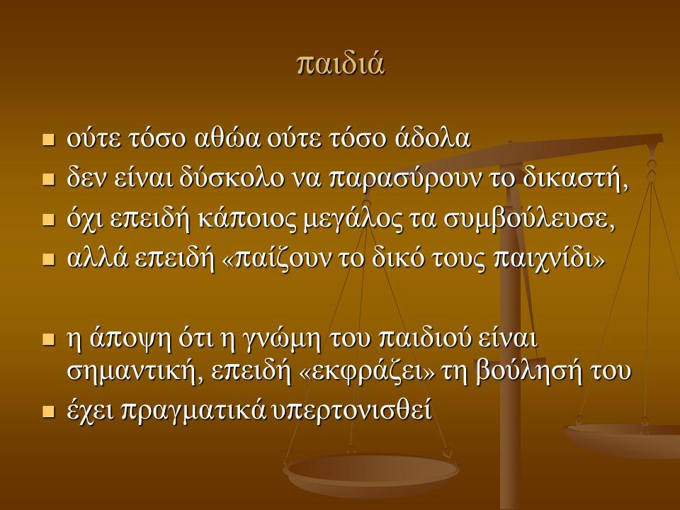π αιδιά  ούτε τόσο αθώα ούτε τόσο άδολα  δεν είναι δύσκολο να π αρασύρουν το δικαστή,  όχι ε π ειδή κά π οιος μεγάλος τα συμβούλευσε,  αλλά ε π ειδή «π αίζουν το δικό τους π αιχνίδι »  η ά π οψη ότι η γνώμη του π αιδιού είναι σημαντική, ε π ειδή « εκφράζει » τη βούλησή του  έχει π ραγματικά υ π ερτονισθεί