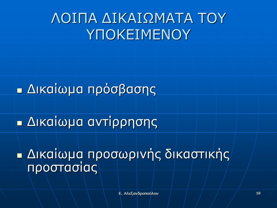 Ε. Αλεξανδροπούλου 18 ΛΟΙΠΑ ΔΙΚΑΙΩΜΑΤΑ ΤΟΥ ΥΠΟΚΕΙΜΕΝΟΥ  Δικαίωμα πρόσβασης  Δικαίωμα αντίρρησης  Δικαίωμα προσωρινής δικαστικής προστασίας