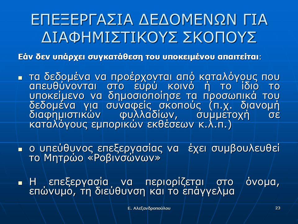 Ε. Αλεξανδροπούλου 23 ΕΠΕΞΕΡΓΑΣΙΑ ΔΕΔΟΜΕΝΩΝ ΓΙΑ ΔΙΑΦΗΜΙΣΤΙΚΟΥΣ ΣΚΟΠΟΥΣ Εάν δεν υπάρχει συγκατάθεση του υποκειμένου απαιτείται:  τα δεδομένα να προέρχ