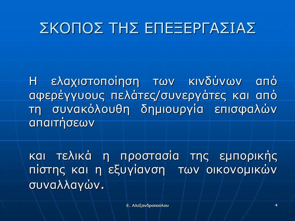 Ε. Αλεξανδροπούλου 4 ΣΚΟΠΟΣ ΤΗΣ ΕΠΕΞΕΡΓΑΣΙΑΣ Η ελαχιστοποίηση των κινδύνων από αφερέγγυους πελάτες/συνεργάτες και από τη συνακόλουθη δημιουργία επισφα