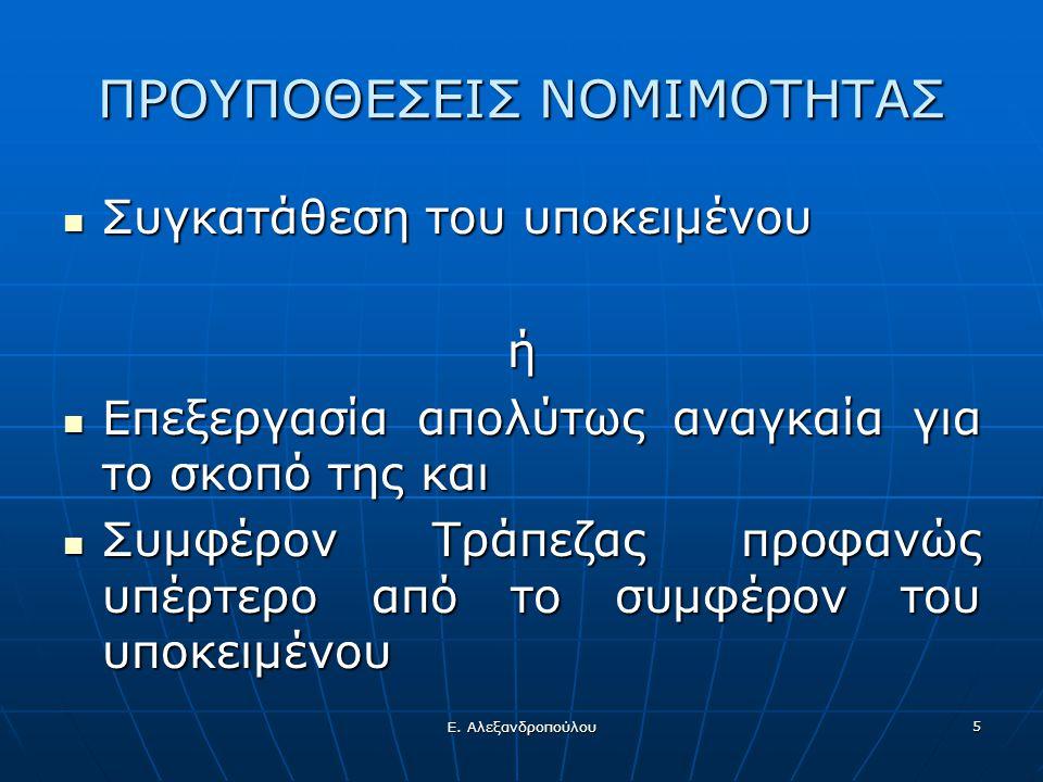Ε. Αλεξανδροπούλου 5 ΠΡΟΥΠΟΘΕΣΕΙΣ ΝΟΜΙΜΟΤΗΤΑΣ  Συγκατάθεση του υποκειμένου ή  Επεξεργασία απολύτως αναγκαία για το σκοπό της και  Συμφέρον Τράπεζας