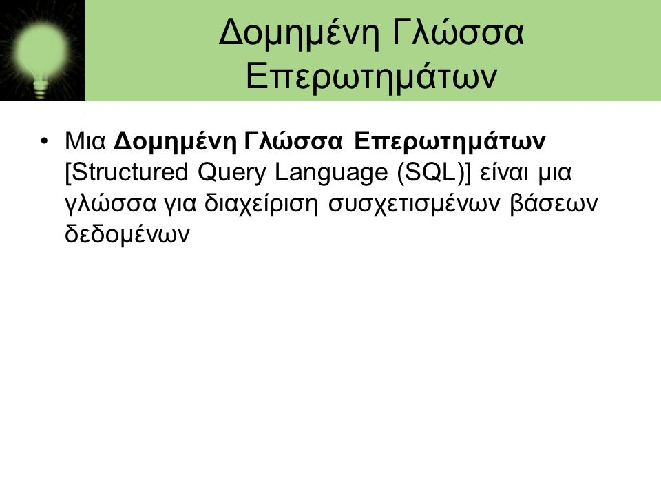 Δομημένη Γλώσσα Επερωτημάτων •Μια Δομημένη Γλώσσα Επερωτημάτων [Structured Query Language (SQL)] είναι μια γλώσσα για διαχείριση συσχετισμένων βάσεων