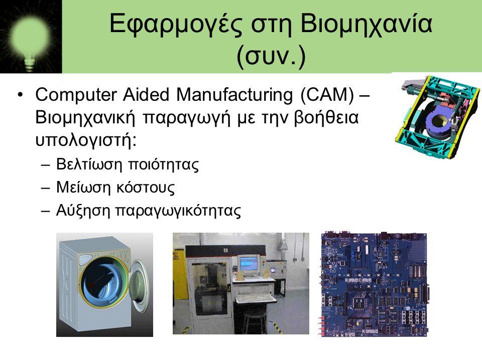 Εφαρμογές στη Βιομηχανία (συν.) •Computer Aided Manufacturing (CAM) – Βιομηχανική παραγωγή με την βοήθεια υπολογιστή: –Βελτίωση ποιότητας –Μείωση κόστ