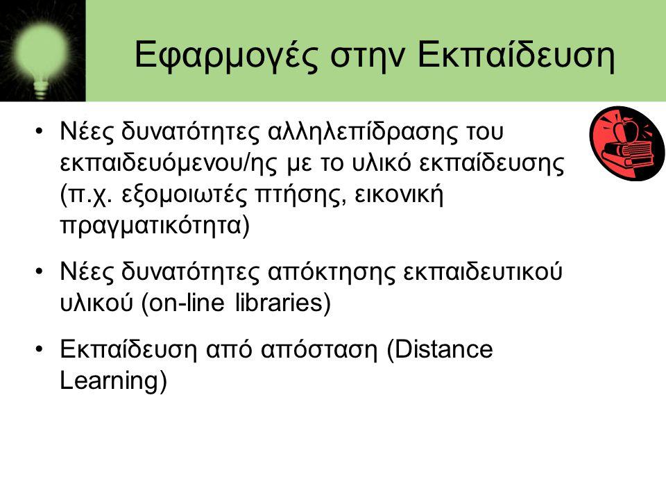 Εφαρμογές στην Εκπαίδευση •Νέες δυνατότητες αλληλεπίδρασης του εκπαιδευόμενου/ης με το υλικό εκπαίδευσης (π.χ. εξομοιωτές πτήσης, εικονική πραγματικότ